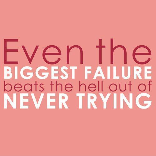 even-the-biggest-failure-beats-the-hell-out-of-never-trying